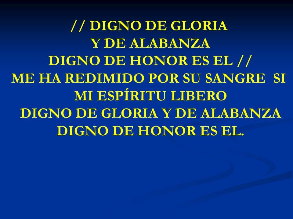 DIGNO DE GLORIA // DIGNO DE GLORIA Y DE ALABANZA DIGNO DE HONOR ES EL // ME HA REDIMIDO POR SU SANGRE SI MI ESPÍRITU LIBERO DIGNO DE GLORIA Y DE ALABA