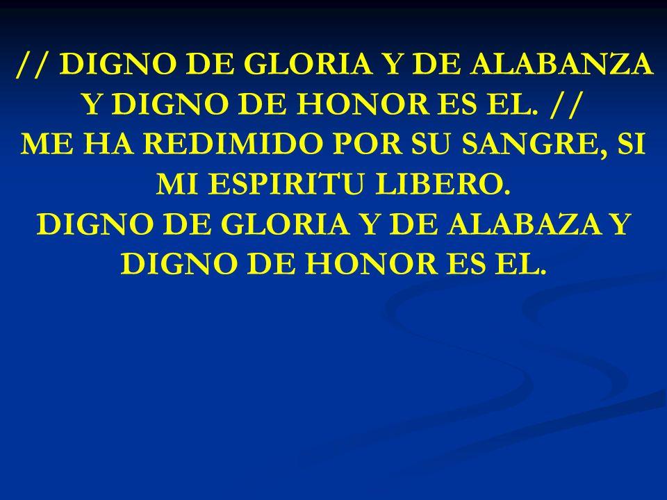 DIGNO DE GLORIA // DIGNO DE GLORIA Y DE ALABANZA Y DIGNO DE HONOR ES EL. // ME HA REDIMIDO POR SU SANGRE, SI MI ESPIRITU LIBERO. DIGNO DE GLORIA Y DE