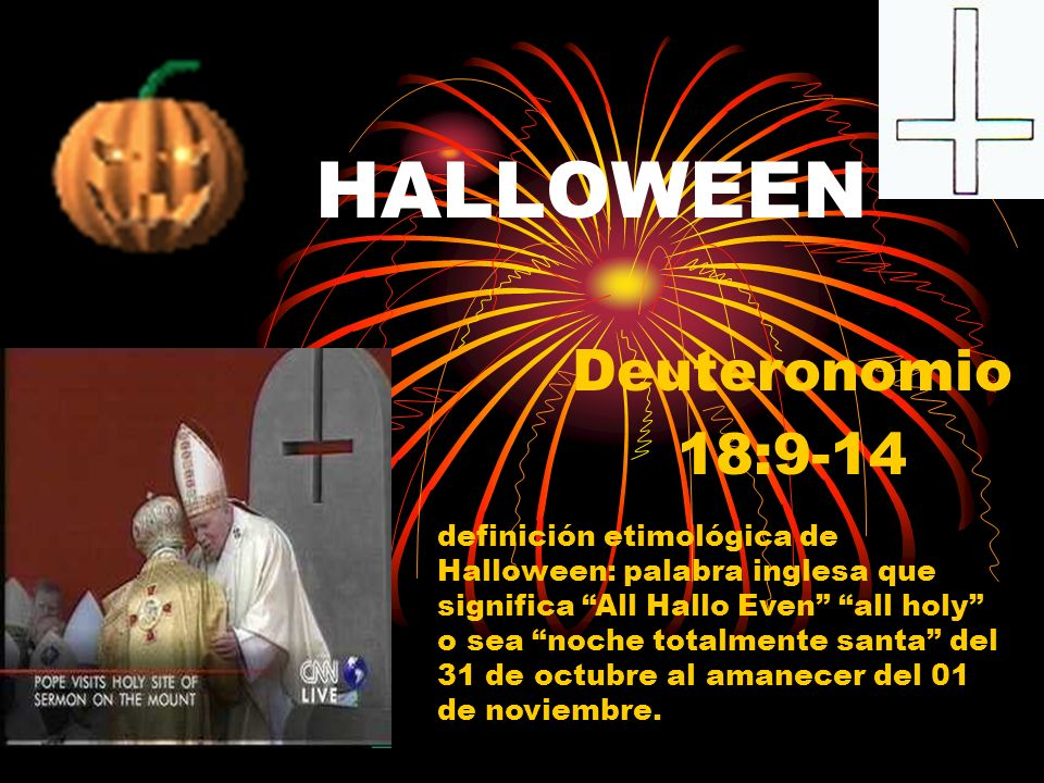 HALLOWEEN Deuteronomio 18:9-14 definición etimológica de Halloween: palabra inglesa que significa All Hallo Even all holy o sea noche totalmente santa