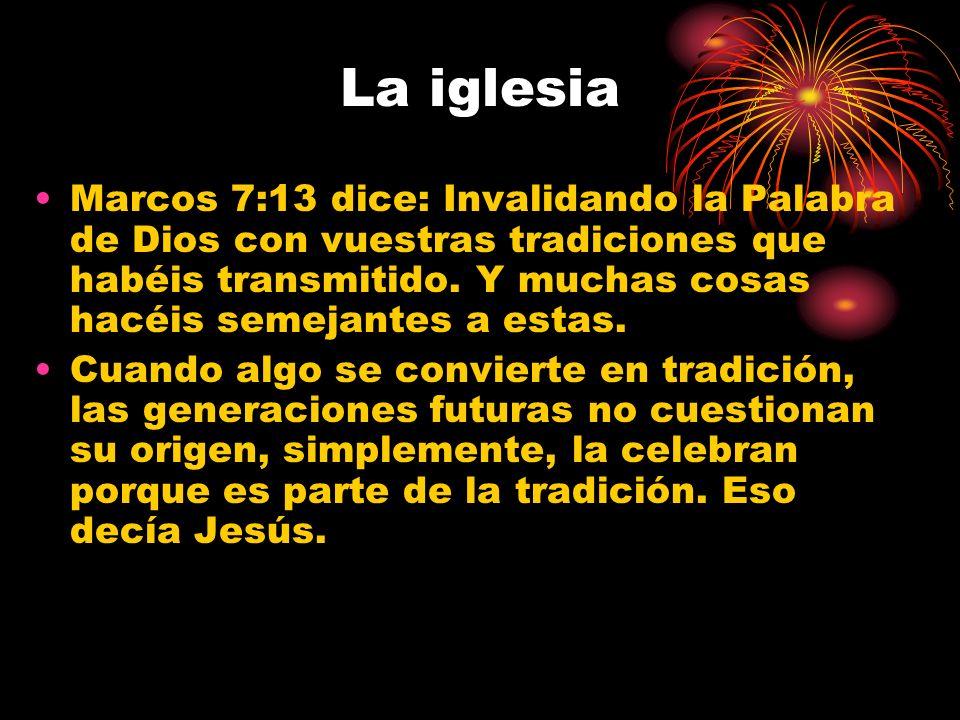 La iglesia Marcos 7:13 dice: Invalidando la Palabra de Dios con vuestras tradiciones que habéis transmitido.