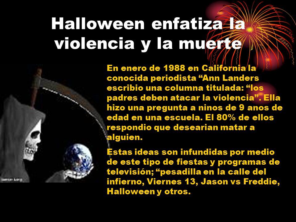 Halloween enfatiza la violencia y la muerte En enero de 1988 en California la conocida periodista Ann Landers escribio una columna titulada: los padres deben atacar la violencia.