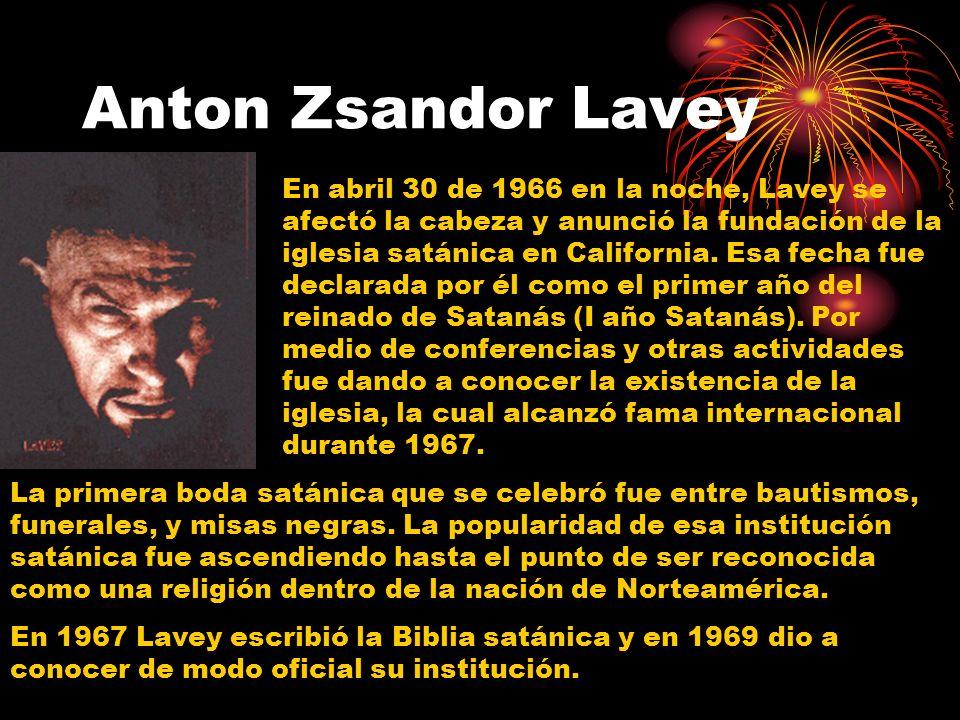 Anton Zsandor Lavey En abril 30 de 1966 en la noche, Lavey se afectó la cabeza y anunció la fundación de la iglesia satánica en California.