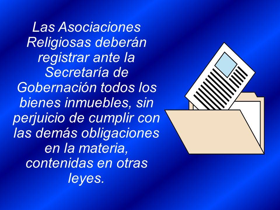 Las Asociaciones Religiosas deberán registrar ante la Secretaría de Gobernación todos los bienes inmuebles, sin perjuicio de cumplir con las demás obl