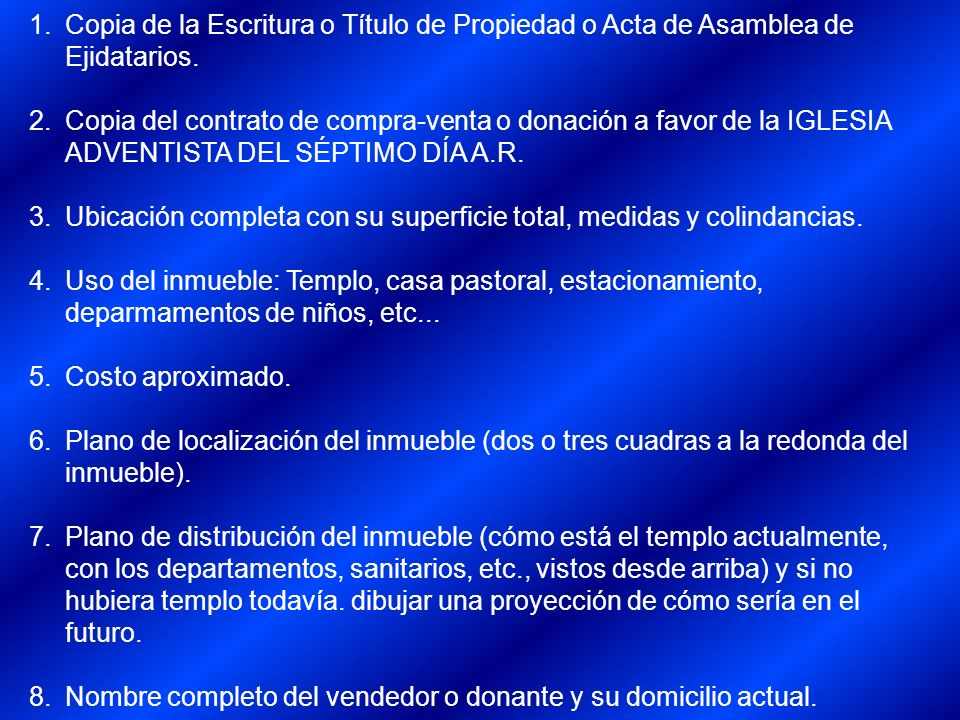 1.Copia de la Escritura o Título de Propiedad o Acta de Asamblea de Ejidatarios. 2.Copia del contrato de compra-venta o donación a favor de la IGLESIA