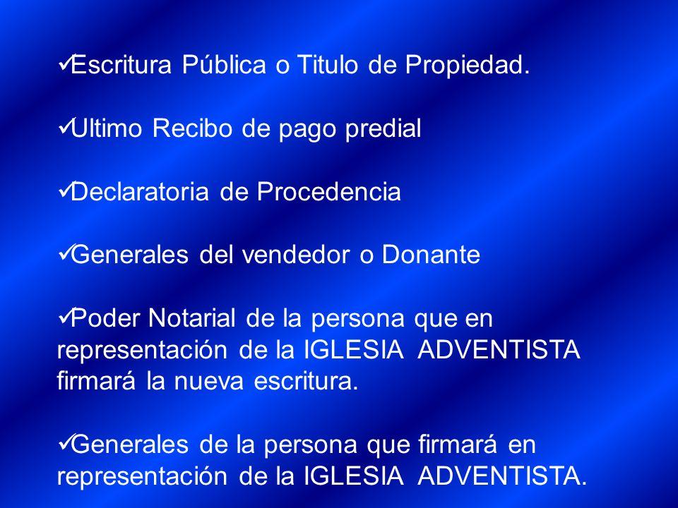 Escritura Pública o Titulo de Propiedad. Ultimo Recibo de pago predial Declaratoria de Procedencia Generales del vendedor o Donante Poder Notarial de