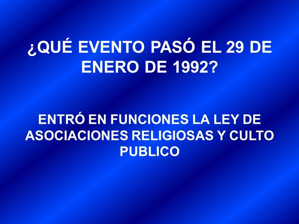 ¿QUÉ EVENTO PASÓ EL 29 DE ENERO DE 1992? ENTRÓ EN FUNCIONES LA LEY DE ASOCIACIONES RELIGIOSAS Y CULTO PUBLICO
