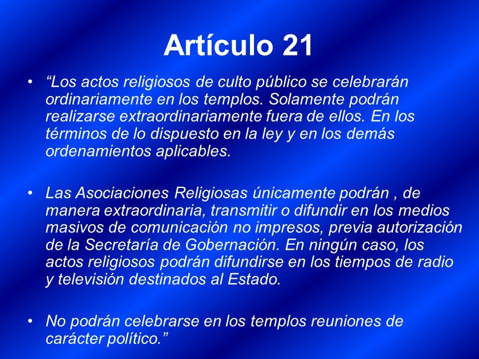 Artículo 21 Los actos religiosos de culto público se celebrarán ordinariamente en los templos. Solamente podrán realizarse extraordinariamente fuera d