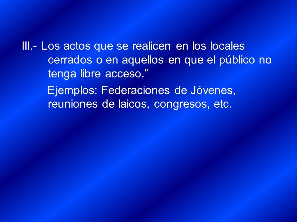 III.- Los actos que se realicen en los locales cerrados o en aquellos en que el público no tenga libre acceso. Ejemplos: Federaciones de Jóvenes, reun