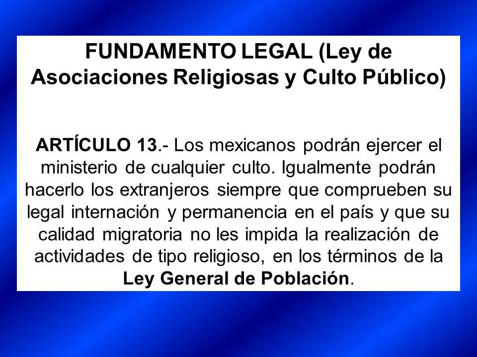 FUNDAMENTO LEGAL (Ley de Asociaciones Religiosas y Culto Público) ARTÍCULO 13.- Los mexicanos podrán ejercer el ministerio de cualquier culto. Igualme