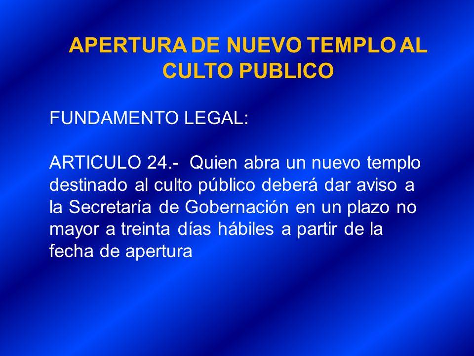 APERTURA DE NUEVO TEMPLO AL CULTO PUBLICO FUNDAMENTO LEGAL: ARTICULO 24.- Quien abra un nuevo templo destinado al culto público deberá dar aviso a la