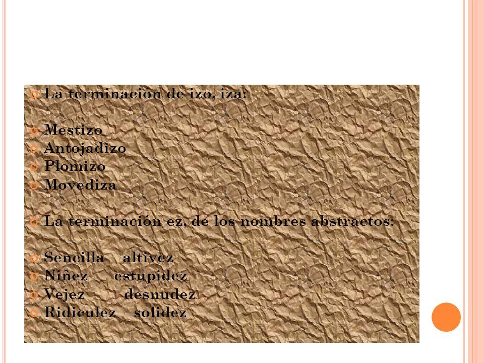 Las terminación anza: Añoranza confianza Alabanza danza Esperanza matanza Menos mansa y gansa La terminación eza de los nombres abstractos: Tristeza viveza Destreza torpeza Nobleza dureza Flaqueza