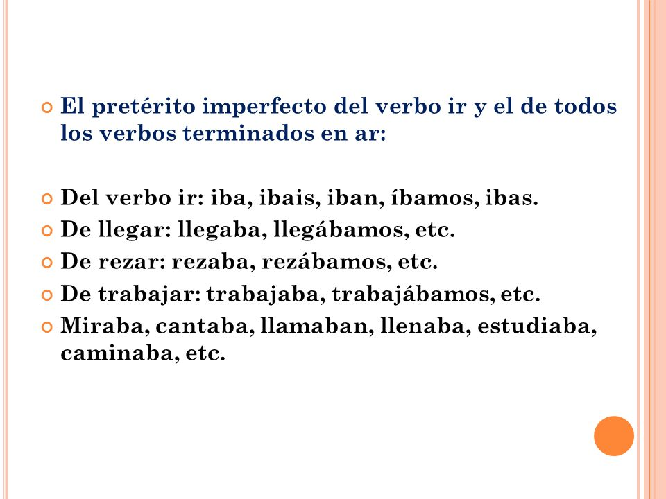 El pretérito imperfecto del verbo ir y el de todos los verbos terminados en ar: Del verbo ir: iba, ibais, iban, íbamos, ibas.