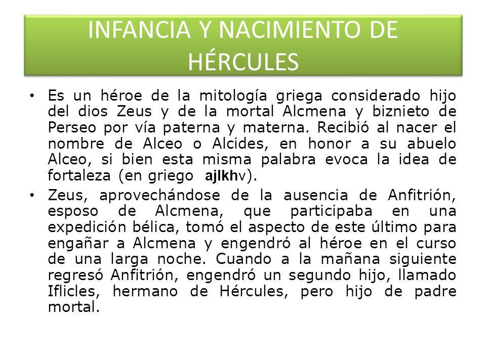INFANCIA Y NACIMIENTO DE HÉRCULES Es un héroe de la mitología griega considerado hijo del dios Zeus y de la mortal Alcmena y biznieto de Perseo por ví