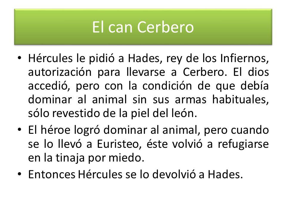 El can Cerbero Hércules le pidió a Hades, rey de los Infiernos, autorización para llevarse a Cerbero. El dios accedió, pero con la condición de que de
