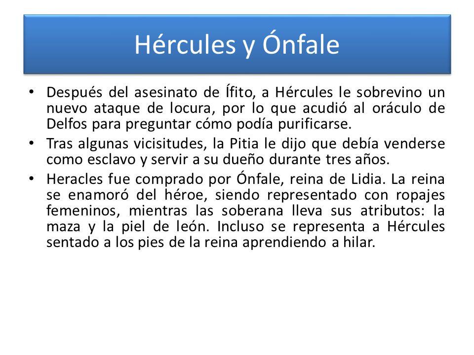 Hércules y Ónfale Después del asesinato de Ífito, a Hércules le sobrevino un nuevo ataque de locura, por lo que acudió al oráculo de Delfos para pregu