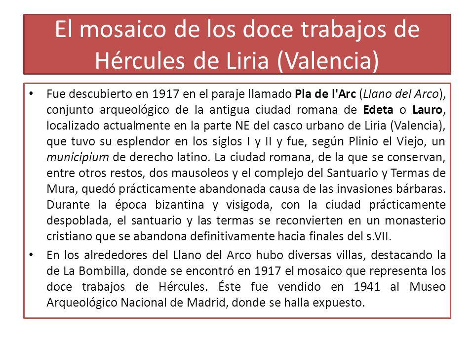 El mosaico de los doce trabajos de Hércules de Liria (Valencia) Fue descubierto en 1917 en el paraje llamado Pla de l'Arc (Llano del Arco), conjunto a