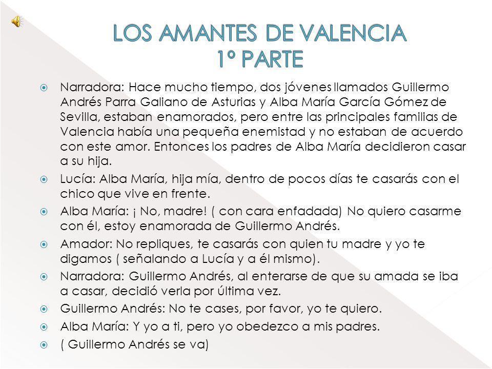 Narradora: Hace mucho tiempo, dos jóvenes llamados Guillermo Andrés Parra Galiano de Asturias y Alba María García Gómez de Sevilla, estaban enamorados, pero entre las principales familias de Valencia había una pequeña enemistad y no estaban de acuerdo con este amor.