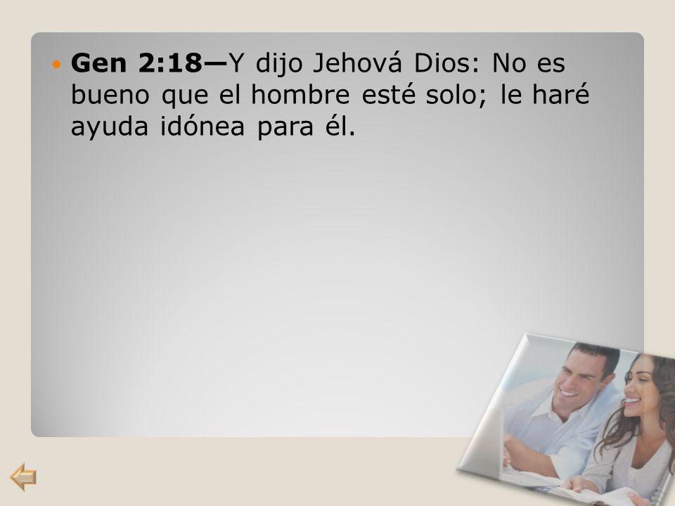 Gen 2:18Y dijo Jehová Dios: No es bueno que el hombre esté solo; le haré ayuda idónea para él.