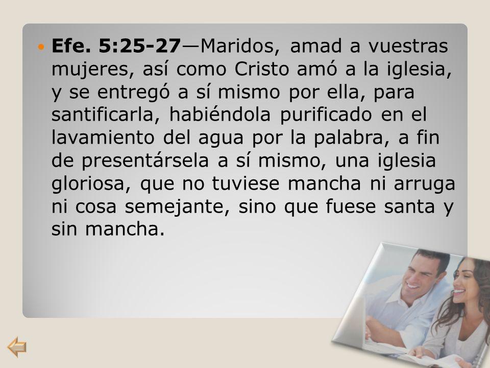 Efe. 5:25-27Maridos, amad a vuestras mujeres, así como Cristo amó a la iglesia, y se entregó a sí mismo por ella, para santificarla, habiéndola purifi