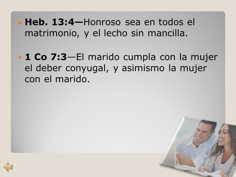 Heb. 13:4Honroso sea en todos el matrimonio, y el lecho sin mancilla. 1 Co 7:3El marido cumpla con la mujer el deber conyugal, y asimismo la mujer con