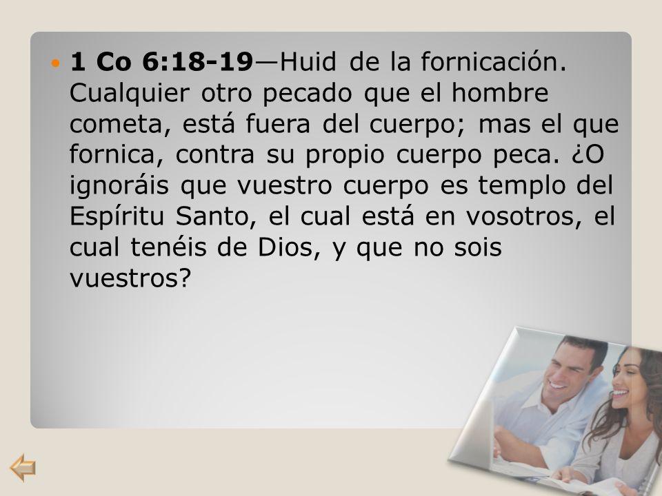 1 Co 6:18-19Huid de la fornicación. Cualquier otro pecado que el hombre cometa, está fuera del cuerpo; mas el que fornica, contra su propio cuerpo pec