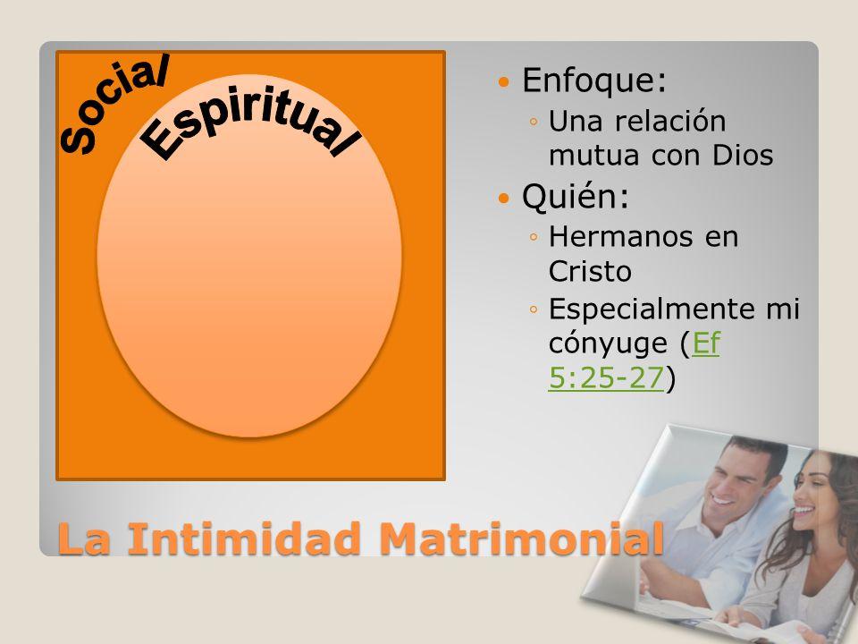 La Intimidad Matrimonial Enfoque: Una relación mutua con Dios Quién: Hermanos en Cristo Especialmente mi cónyuge (Ef 5:25-27)Ef 5:25-27