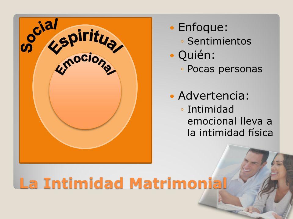 La Intimidad Matrimonial Enfoque: Sentimientos Quién: Pocas personas Advertencia: Intimidad emocional lleva a la intimidad física