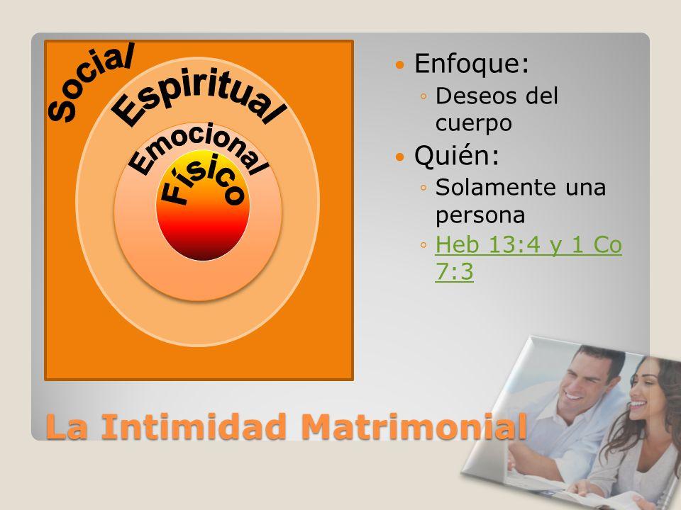 La Intimidad Matrimonial Enfoque: Deseos del cuerpo Quién: Solamente una persona Heb 13:4 y 1 Co 7:3Heb 13:4 y 1 Co 7:3