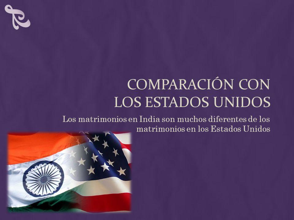 COMPARACIÓN CON LOS ESTADOS UNIDOS Los matrimonios en India son muchos diferentes de los matrimonios en los Estados Unidos