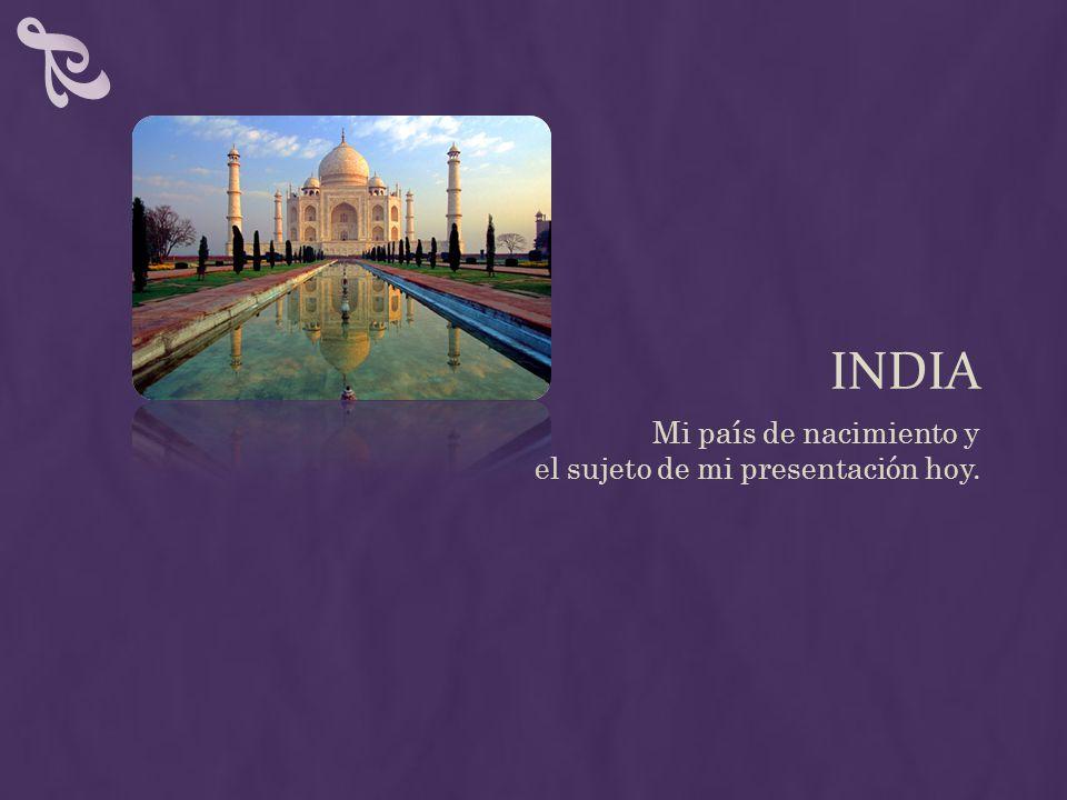 INDIA Mi país de nacimiento y el sujeto de mi presentación hoy.