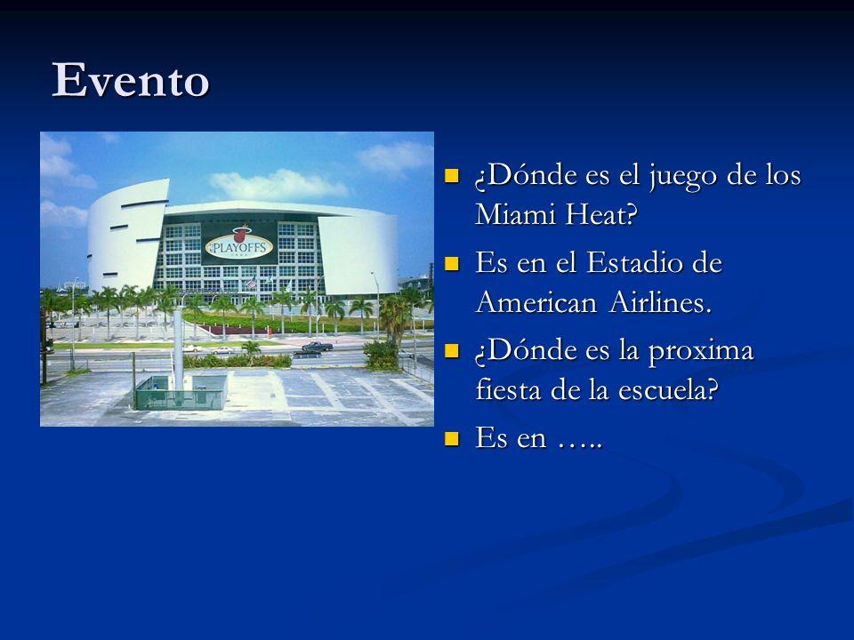 Evento ¿Dónde es el juego de los Miami Heat? Es en el Estadio de American Airlines. ¿Dónde es la proxima fiesta de la escuela? Es en …..