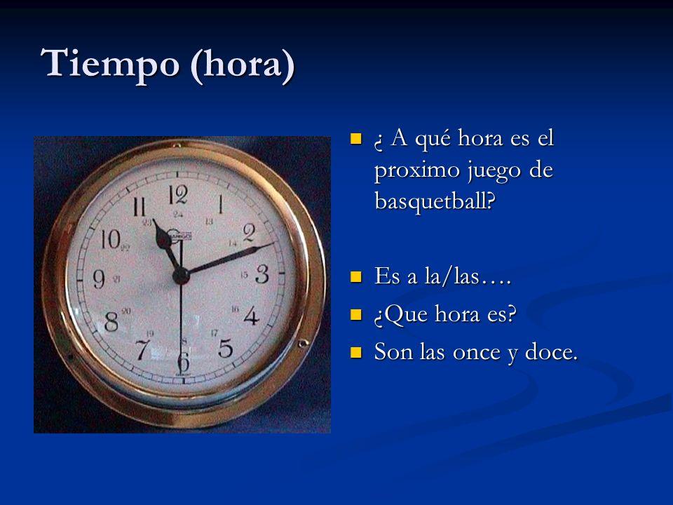 Tiempo (hora) ¿ A qué hora es el proximo juego de basquetball? Es a la/las…. ¿Que hora es? Son las once y doce.