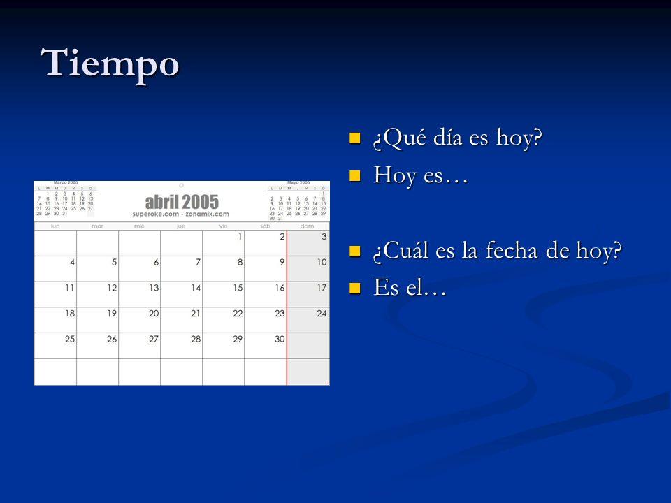 Tiempo ¿Qué día es hoy? Hoy es… ¿Cuál es la fecha de hoy? Es el…