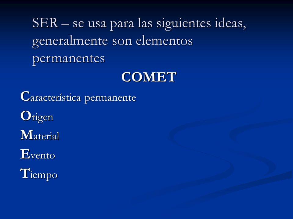 COMET C aracterística permanente O rigen M aterial E vento T iempo SER – se usa para las siguientes ideas, generalmente son elementos permanentes