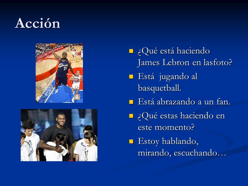 Acción ¿Qué está haciendo James Lebron en lasfoto? Está jugando al basquetball. Está abrazando a un fan. ¿Qué estas haciendo en este momento? Estoy ha