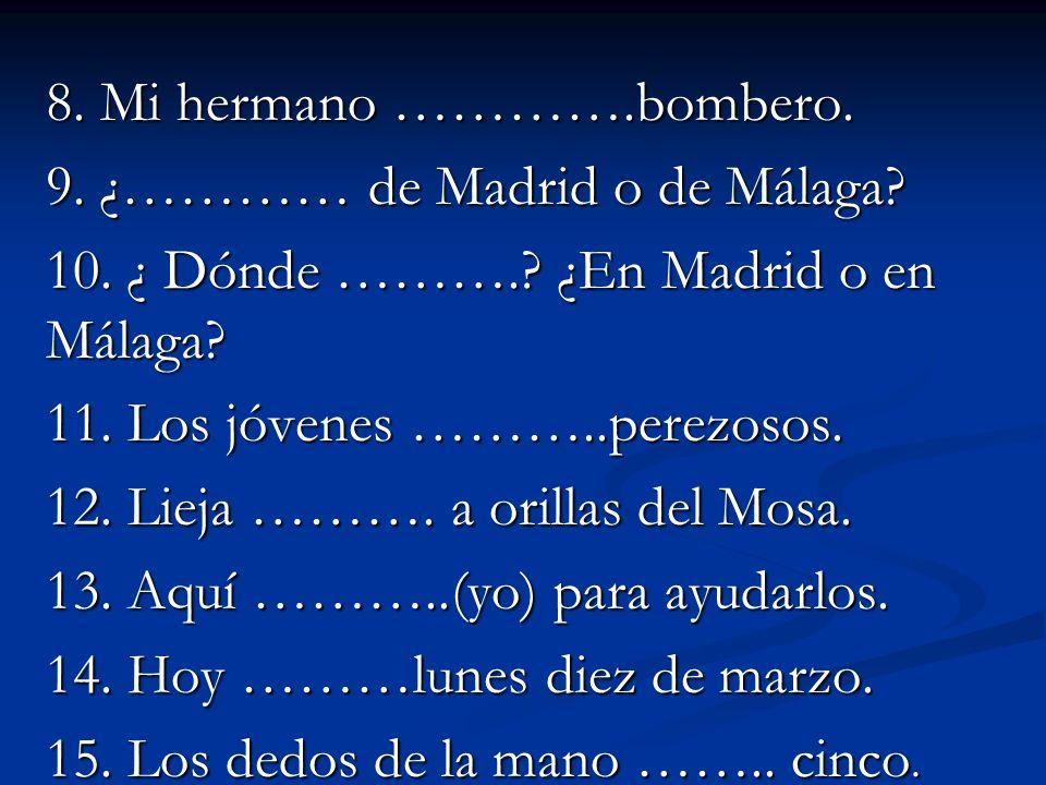 8. Mi hermano ………….bombero. 9. ¿………… de Madrid o de Málaga? 10. ¿ Dónde ……….? ¿En Madrid o en Málaga? 11. Los jóvenes ………..perezosos. 12. Lieja ………. a