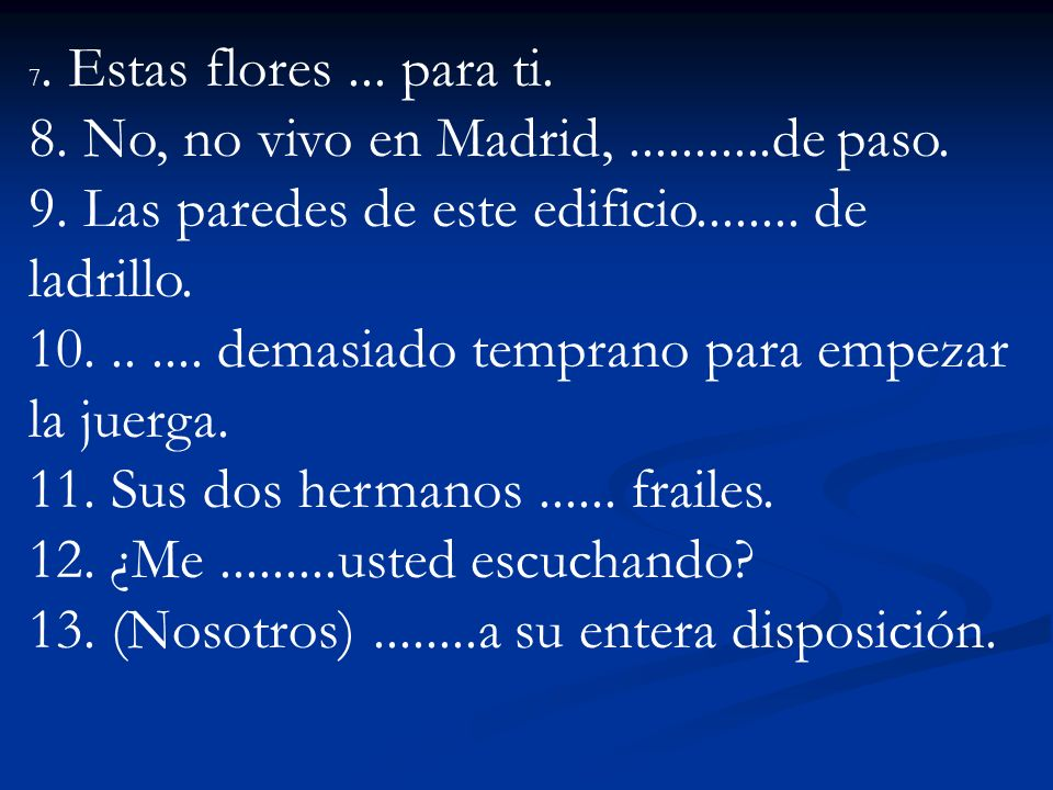 7. Estas flores... para ti. 8. No, no vivo en Madrid,...........de paso. 9. Las paredes de este edificio........ de ladrillo. 10....... demasiado temp
