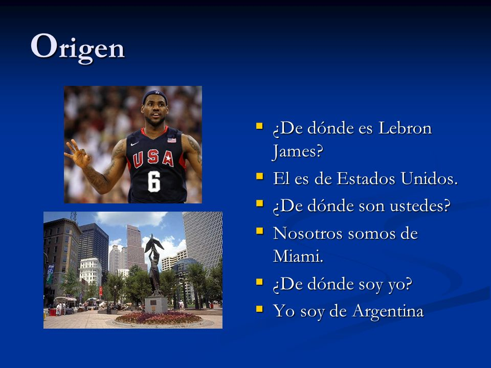 O rigen ¿De dónde es Lebron James? El es de Estados Unidos. ¿De dónde son ustedes? Nosotros somos de Miami. ¿De dónde soy yo? Yo soy de Argentina