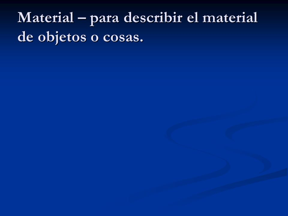 Material – para describir el material de objetos o cosas.
