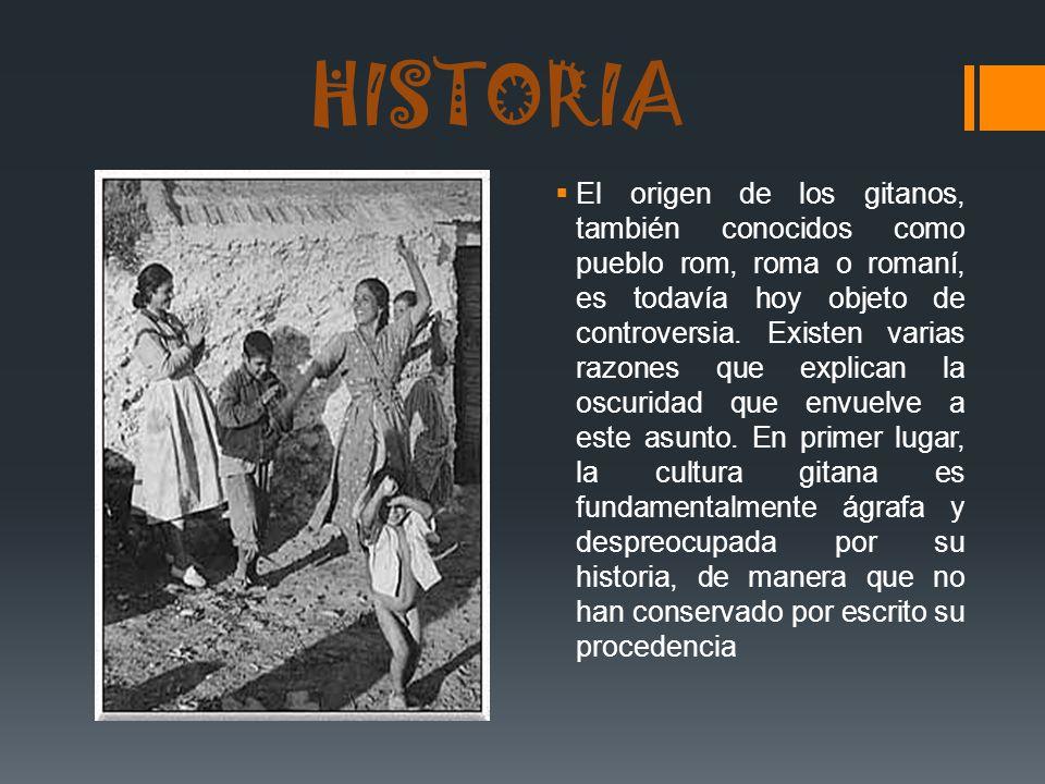 HISTORIA El origen de los gitanos, también conocidos como pueblo rom, roma o romaní, es todavía hoy objeto de controversia. Existen varias razones que