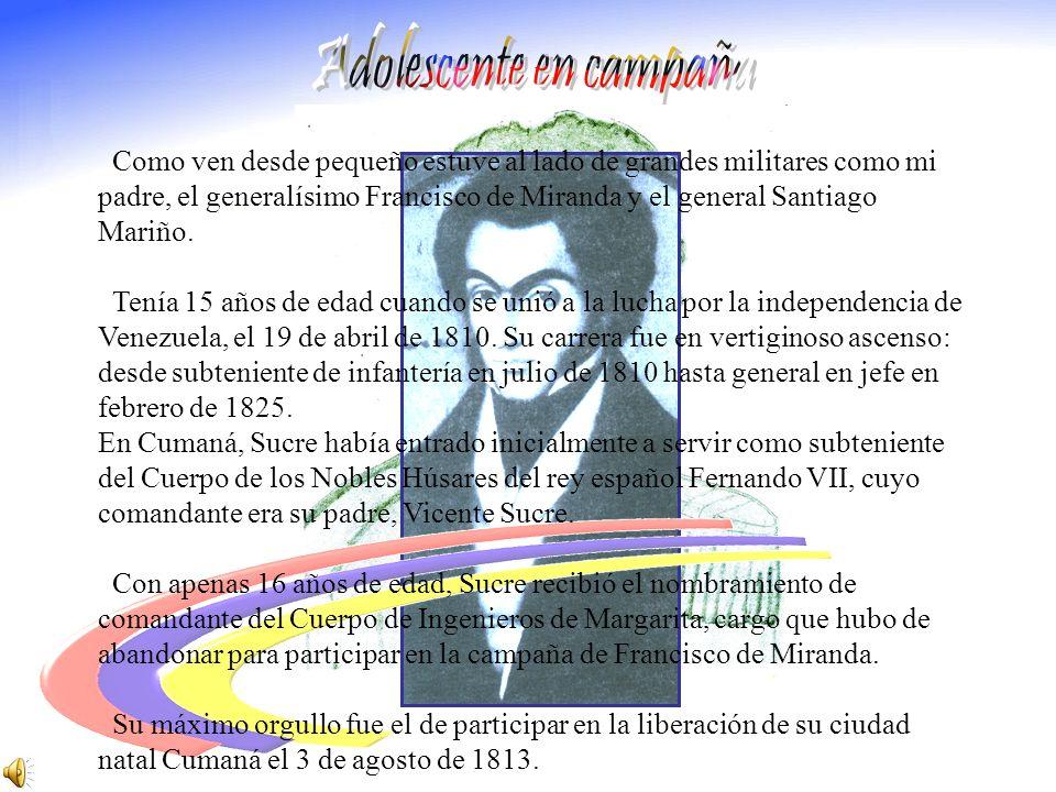 Como ven desde pequeño estuve al lado de grandes militares como mi padre, el generalísimo Francisco de Miranda y el general Santiago Mariño.