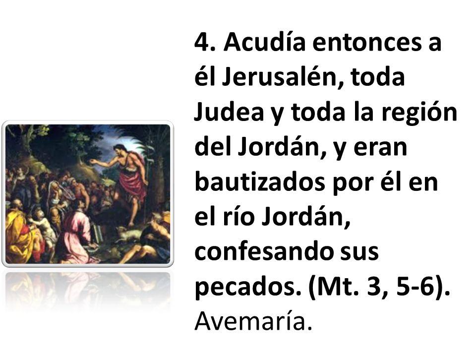 4. Acudía entonces a él Jerusalén, toda Judea y toda la región del Jordán, y eran bautizados por él en el río Jordán, confesando sus pecados. (Mt. 3,