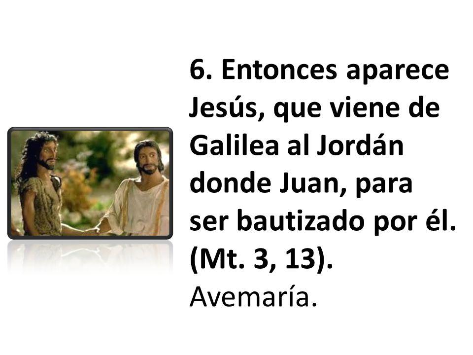 6. Entonces aparece Jesús, que viene de Galilea al Jordán donde Juan, para ser bautizado por él. (Mt. 3, 13). Avemaría.