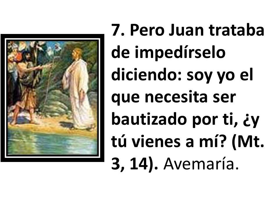 7. Pero Juan trataba de impedírselo diciendo: soy yo el que necesita ser bautizado por ti, ¿y tú vienes a mí? (Mt. 3, 14). Avemaría.