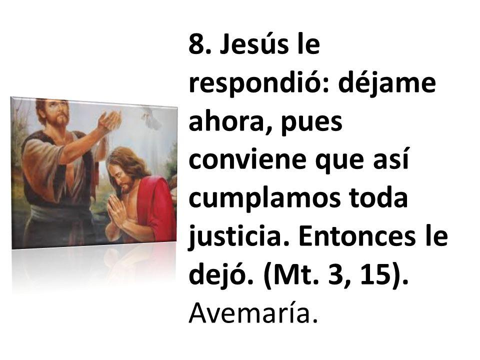 8. Jesús le respondió: déjame ahora, pues conviene que así cumplamos toda justicia. Entonces le dejó. (Mt. 3, 15). Avemaría.