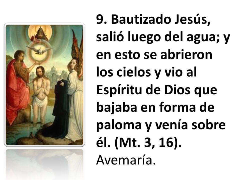 9. Bautizado Jesús, salió luego del agua; y en esto se abrieron los cielos y vio al Espíritu de Dios que bajaba en forma de paloma y venía sobre él. (