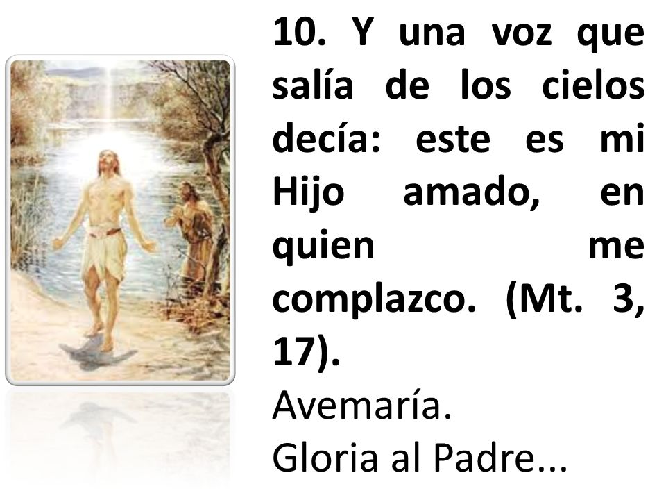 10. Y una voz que salía de los cielos decía: este es mi Hijo amado, en quien me complazco. (Mt. 3, 17). Avemaría. Gloria al Padre...