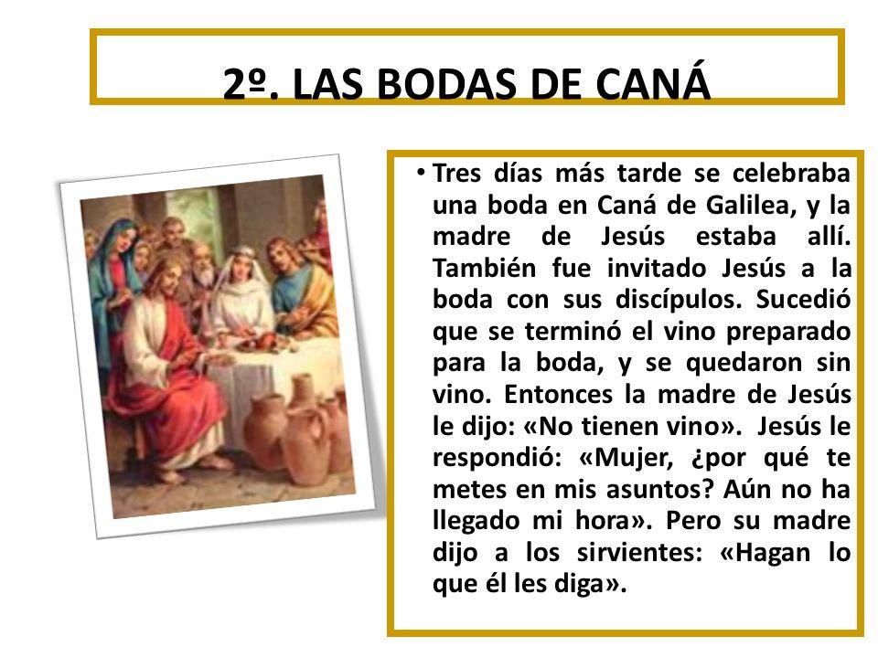 2º. LAS BODAS DE CANÁ Tres días más tarde se celebraba una boda en Caná de Galilea, y la madre de Jesús estaba allí. También fue invitado Jesús a la b