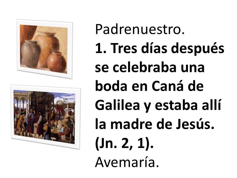 Padrenuestro. 1. Tres días después se celebraba una boda en Caná de Galilea y estaba allí la madre de Jesús. (Jn. 2, 1). Avemaría.