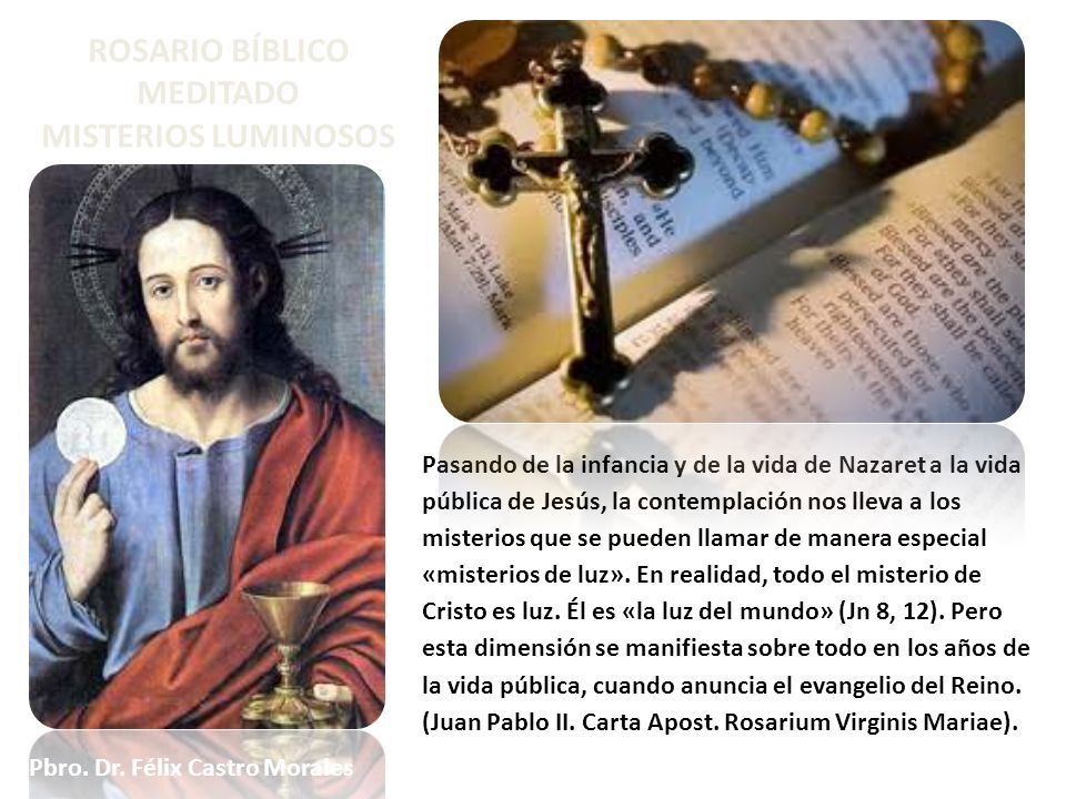 ROSARIO BÍBLICO MEDITADO MISTERIOS LUMINOSOS Pasando de la infancia y de la vida de Nazaret a la vida pública de Jesús, la contemplación nos lleva a l